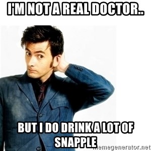 Doctor Who - I'm not a real Doctor.. But I do drink a lot of Snapple