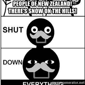 Shut Down Everything - PEOPLE OF NEW ZEALAND!      THERE'S SNOW ON THE HILLS!