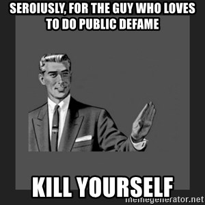 kill yourself guy blank - Seroiusly, for the guy who loves to do public defame Kill yourself