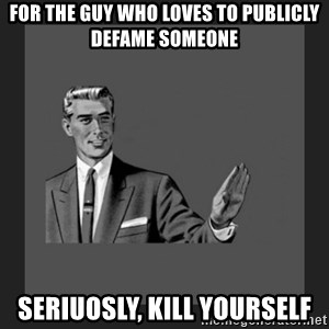 kill yourself guy blank - For the guy who loves to publicly defame someone Seriuosly, kill yourself