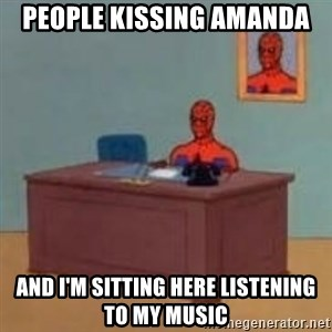 and im just sitting here masterbating - People kissing amanda and i'm sitting here listening to my music