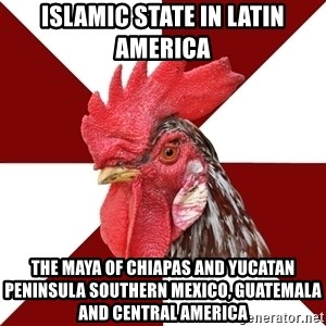 Roleplaying Rooster - Islamic State in Latin America The Maya of Chiapas and Yucatan Peninsula Southern Mexico, Guatemala and Central America