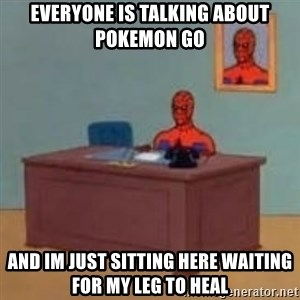 and im just sitting here masterbating - Everyone is talking about pokemon go And im just sitting here waiting for my leg to heal