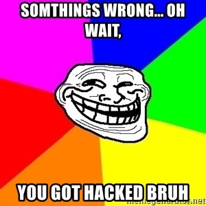 troll face1 - somthings wrong... oh wait, YOU GOT HACKED BRUH