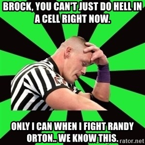 Deep Thinking Cena - brock, you can't just do hell in a cell right now. Only i can when i fight randy orton.. we know this.