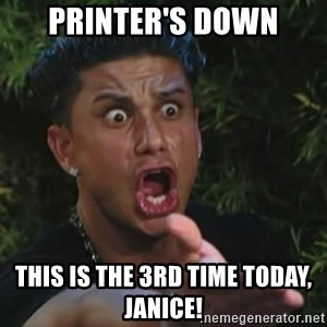 Angry Guido  - printer's down this is the 3rd time today, janice!