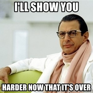 Jeff Goldblum - I'll show you harder now that it's over