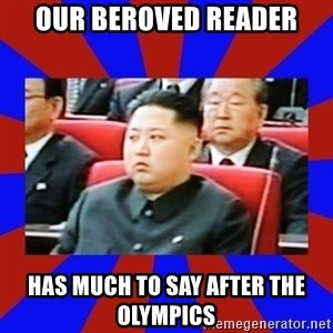 kim jong un - OUR BEROVED READER HAS MUCH TO SAY AFTER THE OLYMPICS