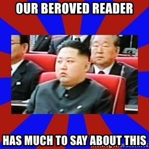 kim jong un - OUR BEROVED READER HAS MUCH TO SAY ABOUT THIS