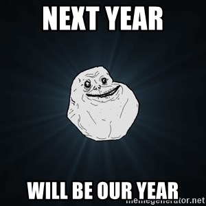 Forever Alone - next year will be our year