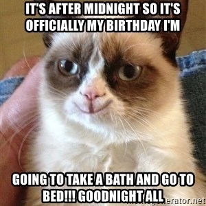 Happy Grumpy Cat 2 - it's after midnight so it's officially my birthday i'm going to take a bath and go to bed!!! goodnight all