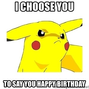 Pikachu - I CHOOSE YOU TO SAY YOU HAPPY BIRTHDAY