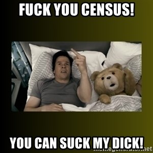 ted fuck you thunder - Fuck you census! You can suck my dick!