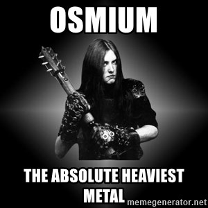 Black Metal - Osmium the absolute heaviest metal