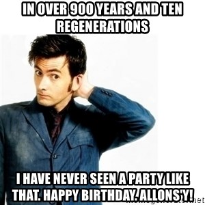 Doctor Who - In over 900 years and ten regenerations I have never seen a party like that. Happy birthday. Allons'y!