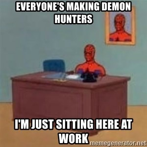 and im just sitting here masterbating - Everyone's making demon hunters I'm just sitting here at work