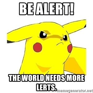 Pikachu - BE ALERT! The world needs more lerts.