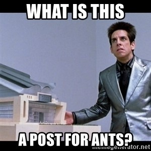 Zoolander for Ants - What is this A post for ants?