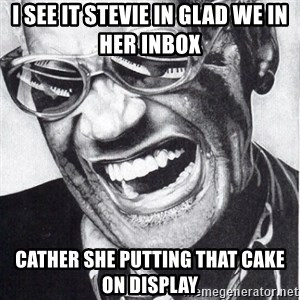 ray charles - I SEE IT STEVIE IN GLAD WE IN HER INBOX  CATHER SHE PUTTING THAT CAKE ON DISPLAY