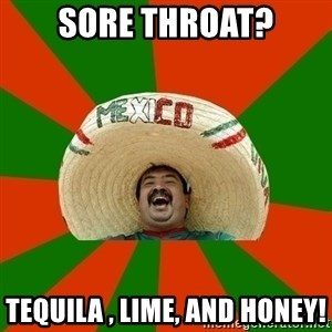 Successful Mexican - Sore throat? Tequila , lime, and honey!