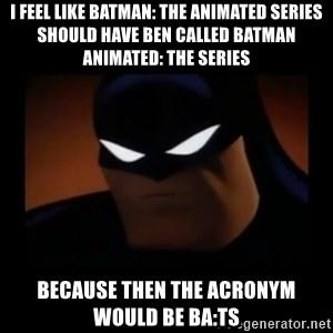 Disapproving Batman - I feel like Batman: the Animated Series should have ben called Batman Animated: the Series Because then the acronym would be BA:TS
