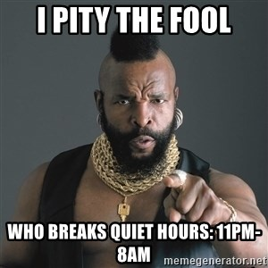 Mr T Fool - I pity the fool who breaks quiet hours: 11pm-8am