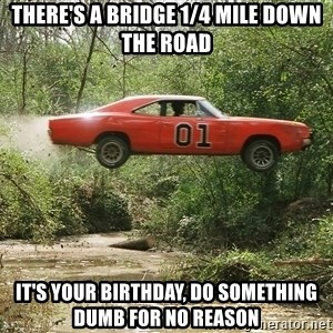 theres a bridge 14 mile down the road its your birthday do something dumb for no reason dukes of hazzard meme generator