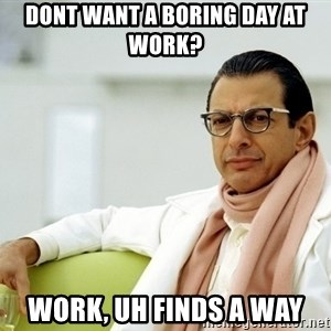 Jeff Goldblum - Dont want a boring day at work? Work, Uh Finds a way