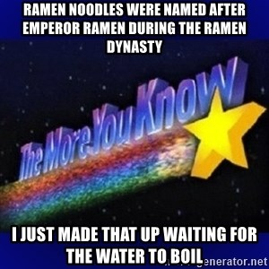 The more you know - Ramen noodles were named after emperor ramen during the ramen dynasty i just made that up waiting for the water to boil