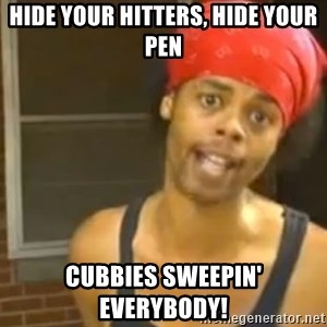 Bed Intruder - Hide your hitters, hide your pen cubbies sweepin' everybody!