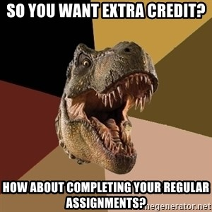 Raging T-rex - So you want extra credit? How about completing your regular assignments?