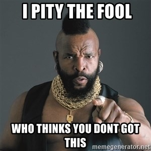 Mr T Fool -  I pity the fool Who thinks you dont got this