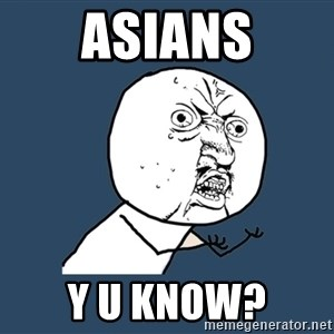 Y U No - asians y u know?