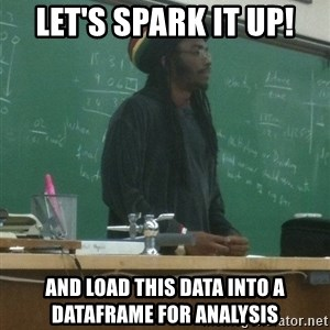rasta science teacher - Let's spark it up! and load this data into a dataframe for analysis