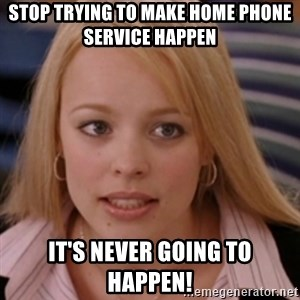 mean girls - Stop trying to make home phone service happen it's never going to happen!