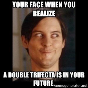 Toby Maguire trollface - Your face when you realize  A double trifecta is in your future.