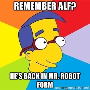 Milhouse - REMEMBER ALF? HE'S BACK IN MR. ROBOT FORM