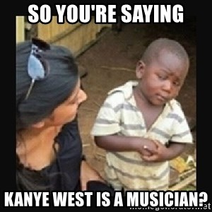 African little boy - so you're saying kanye west is a musician?