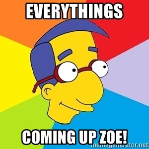 Milhouse - everythings  coming up ZOE!
