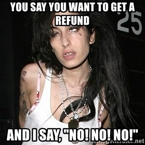 "Amy Winehouse - You say you want to get a refund And I say, ""No! No! No!"""
