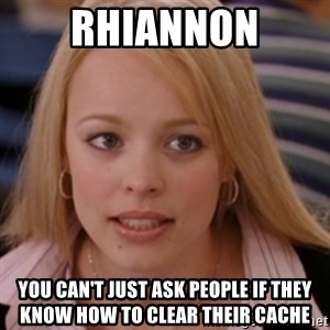 mean girls - Rhiannon you can't just ask people if they know how to clear their cache