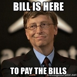 Bill Gates - bill is here to pay the bills