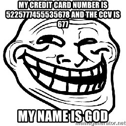 Trollface - my credit card number is 5225777455535678 and the ccv is 677 my name is god