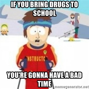 south park skiing instructor - if you bring drugs to school you're gonna have a bad time