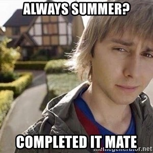 Completed it mate  - Always summer? completed it mate