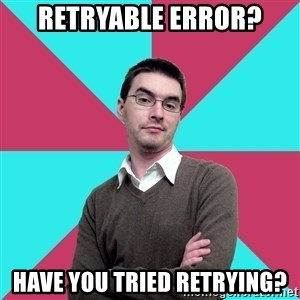 Privilege Denying Dude - RETRYABLE ERROR? HAVE YOU TRIED RETRYING?