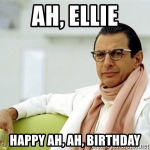 Jeff Goldblum - ah, ellie happy ah, ah, birthday