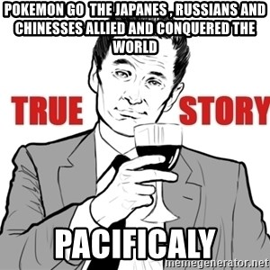 true story - POKEMON GO  THE JAPANES , RUSSIANS AND CHINESSES ALLIED AND CONQUERED THE WORLD PACIFICALY