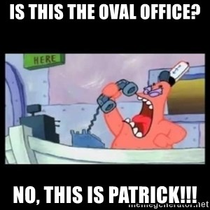 no this is patrick - Is this the oval office? No, this is patrick!!!