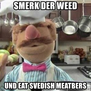 swedish chef - smerk der weed und eat svedish meatbers